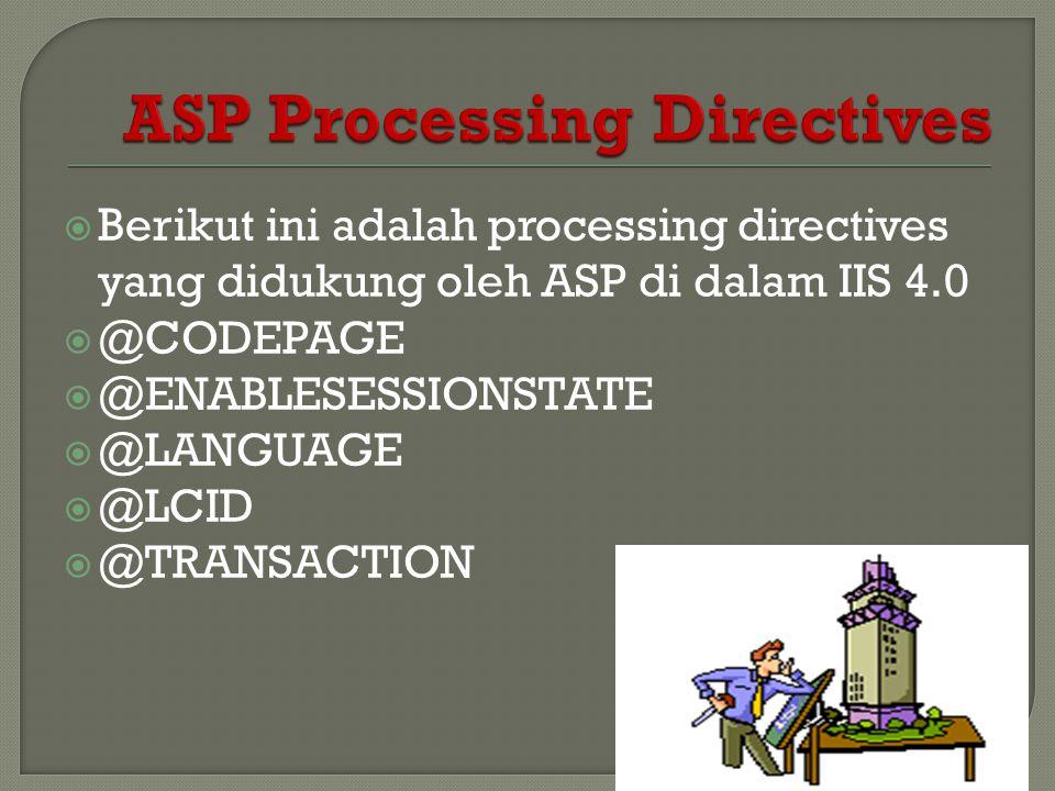  Berikut ini adalah processing directives yang didukung oleh ASP di dalam IIS 4.0  @CODEPAGE  @ENABLESESSIONSTATE  @LANGUAGE  @LCID  @TRANSACTIO
