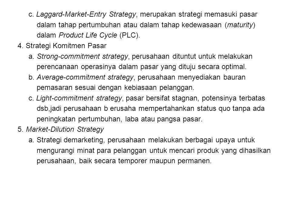 c. Laggard-Market-Entry Strategy, merupakan strategi memasuki pasar dalam tahap pertumbuhan atau dalam tahap kedewasaan (maturity) dalam Product Life