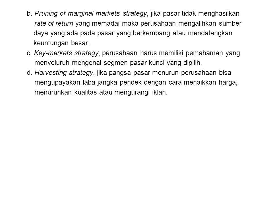 b. Pruning-of-marginal-markets strategy, jika pasar tidak menghasilkan rate of return yang memadai maka perusahaan mengalihkan sumber daya yang ada pa