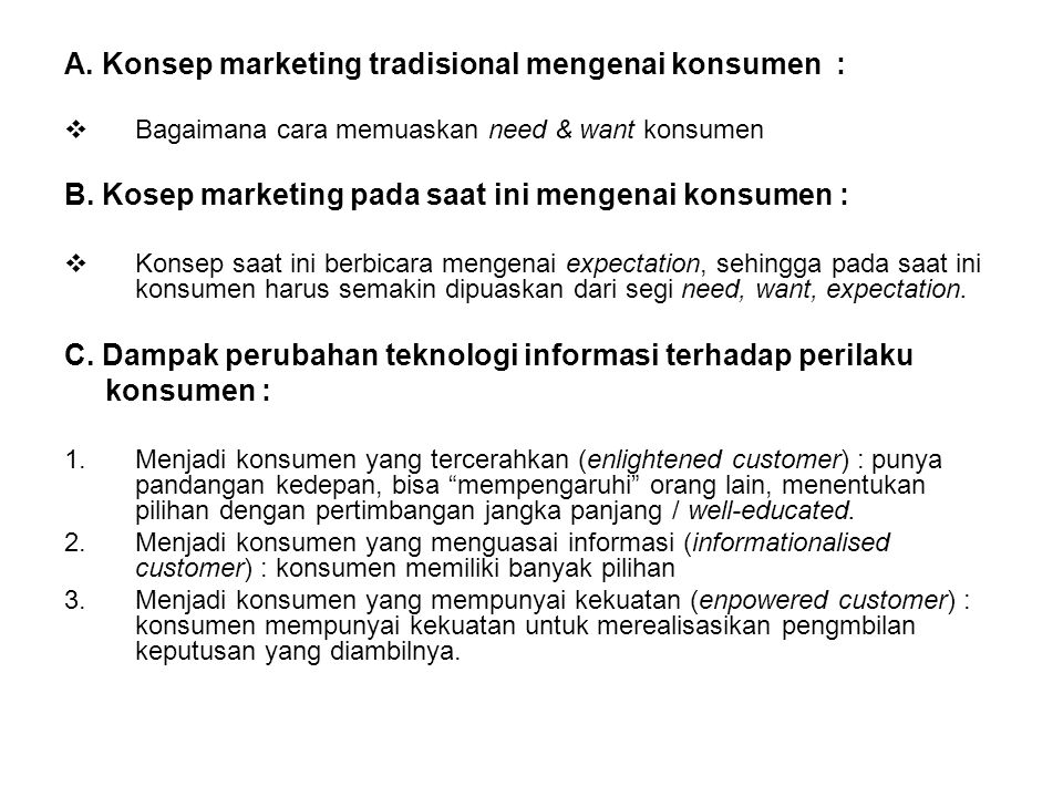 A. Konsep marketing tradisional mengenai konsumen :  Bagaimana cara memuaskan need & want konsumen B. Kosep marketing pada saat ini mengenai konsumen