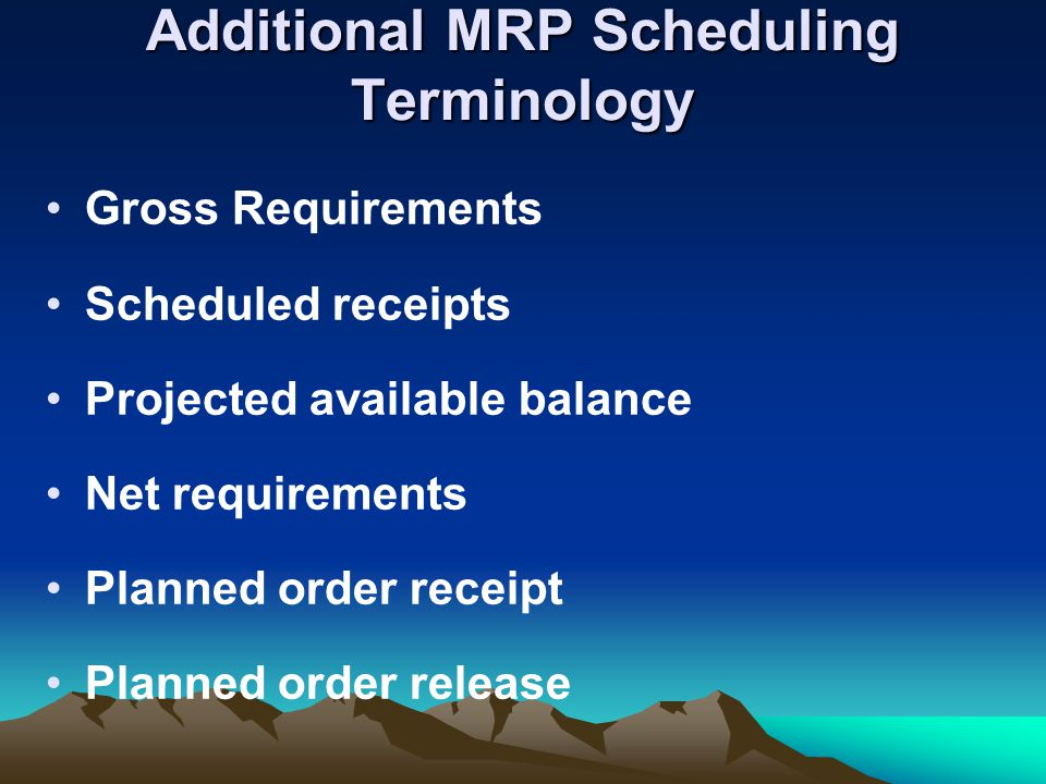 Additional MRP Scheduling Terminology Gross Requirements Scheduled receipts Projected available balance Net requirements Planned order receipt Planned