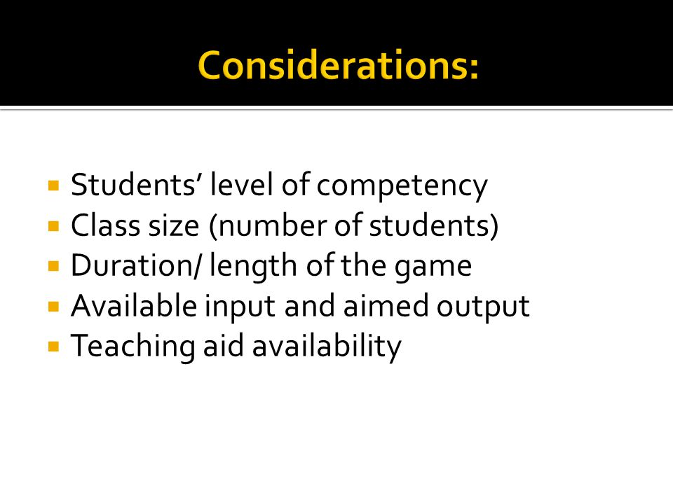  Students' level of competency  Class size (number of students)  Duration/ length of the game  Available input and aimed output  Teaching aid ava