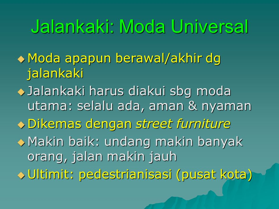 Jalankaki: Moda Universal  Moda apapun berawal/akhir dg jalankaki  Jalankaki harus diakui sbg moda utama: selalu ada, aman & nyaman  Dikemas dengan street furniture  Makin baik: undang makin banyak orang, jalan makin jauh  Ultimit: pedestrianisasi (pusat kota)