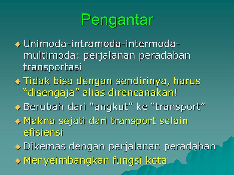 Pengantar  Unimoda-intramoda-intermoda- multimoda: perjalanan peradaban transportasi  Tidak bisa dengan sendirinya, harus disengaja alias direncanakan.