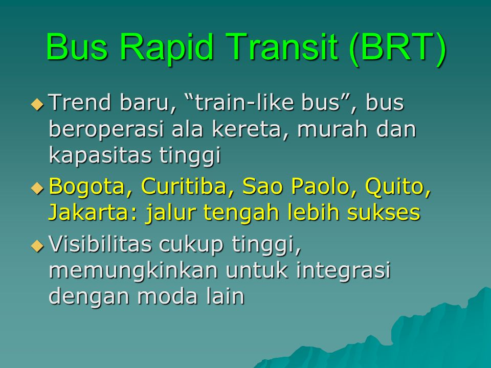 Bus Rapid Transit (BRT)  Trend baru, train-like bus , bus beroperasi ala kereta, murah dan kapasitas tinggi  Bogota, Curitiba, Sao Paolo, Quito, Jakarta: jalur tengah lebih sukses  Visibilitas cukup tinggi, memungkinkan untuk integrasi dengan moda lain