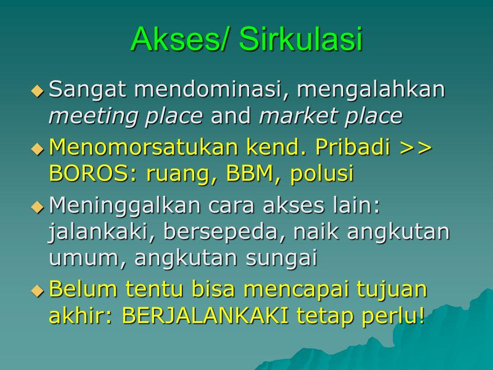Akses/ Sirkulasi  Sangat mendominasi, mengalahkan meeting place and market place  Menomorsatukan kend.