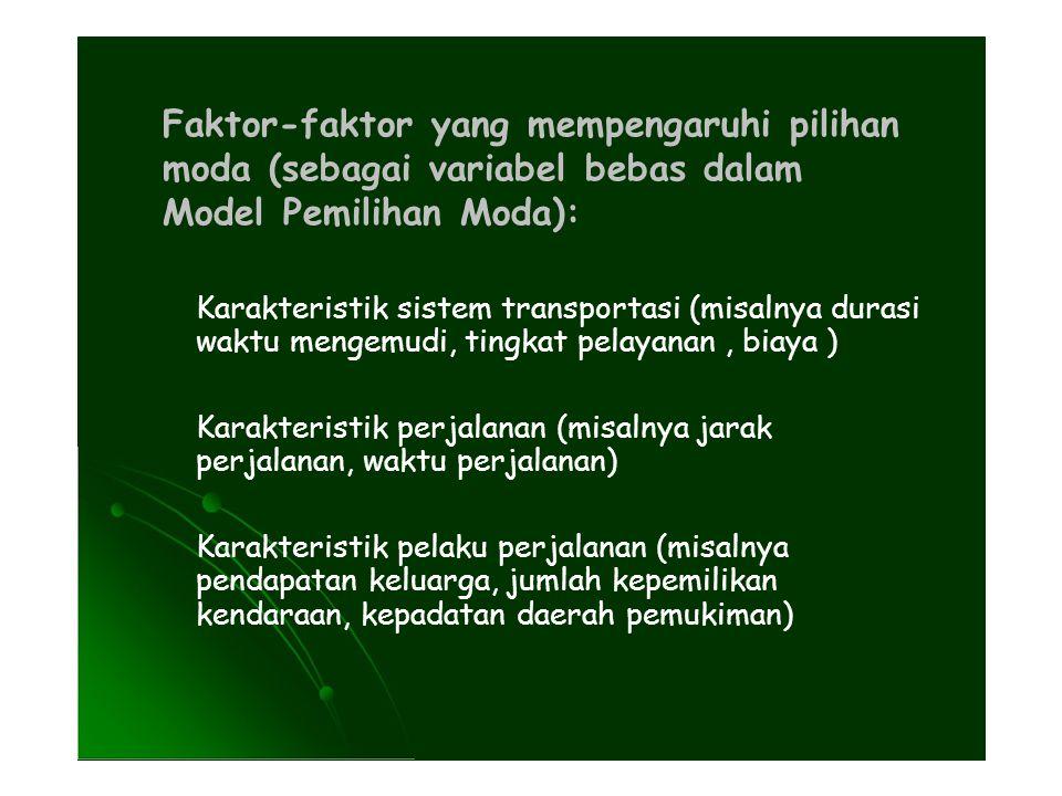 Faktor-faktor yang mempengaruhi pilihan moda (sebagai variabel bebas dalam Model Pemilihan Moda): Karakteristik sistem transportasi (misalnya durasi waktu mengemudi, tingkat pelayanan, biaya ) Karakteristik perjalanan (misalnya jarak perjalanan, waktu perjalanan) Karakteristik pelaku perjalanan (misalnya pendapatan keluarga, jumlah kepemilikan kendaraan, kepadatan daerah pemukiman)