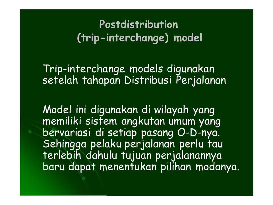 Postdistribution (trip-interchange) model Trip-interchange models digunakan setelah tahapan Distribusi Perjalanan Model ini digunakan di wilayah yang memiliki sistem angkutan umum yang bervariasi di setiap pasang O-D-nya.