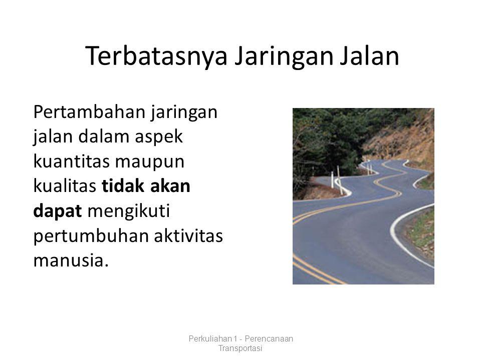 Terbatasnya Jaringan Jalan Pertambahan jaringan jalan dalam aspek kuantitas maupun kualitas tidak akan dapat mengikuti pertumbuhan aktivitas manusia.