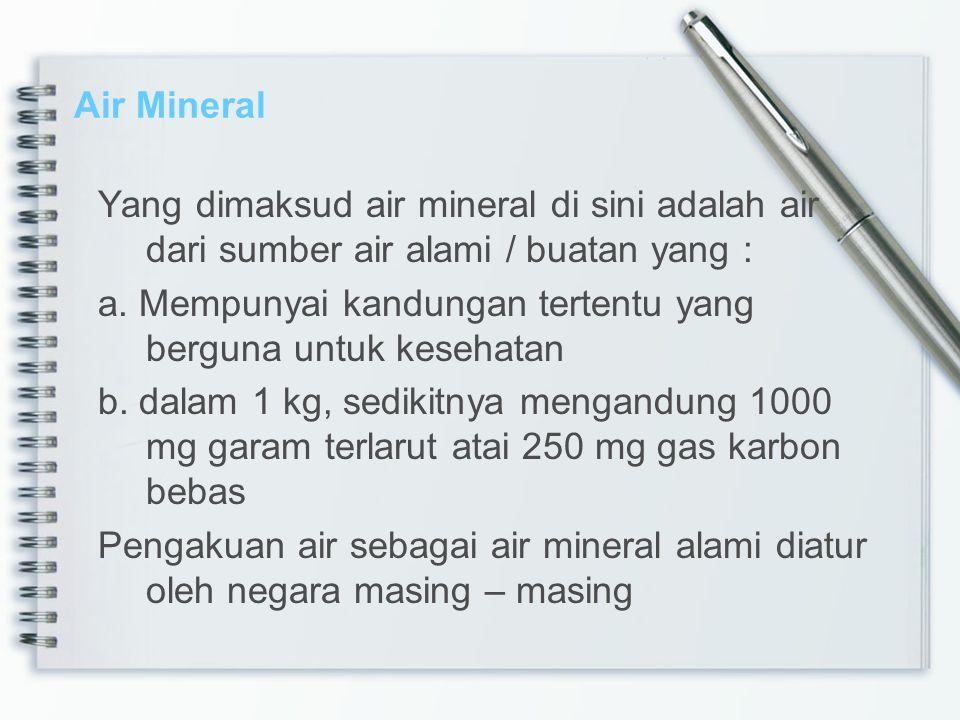Air Mineral Yang dimaksud air mineral di sini adalah air dari sumber air alami / buatan yang : a. Mempunyai kandungan tertentu yang berguna untuk kese
