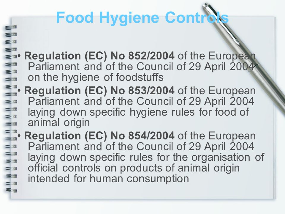 Food Hygiene Controls Regulation (EC) No 852/2004 of the European Parliament and of the Council of 29 April 2004 on the hygiene of foodstuffs Regulation (EC) No 853/2004 of the European Parliament and of the Council of 29 April 2004 laying down specific hygiene rules for food of animal origin Regulation (EC) No 854/2004 of the European Parliament and of the Council of 29 April 2004 laying down specific rules for the organisation of official controls on products of animal origin intended for human consumption