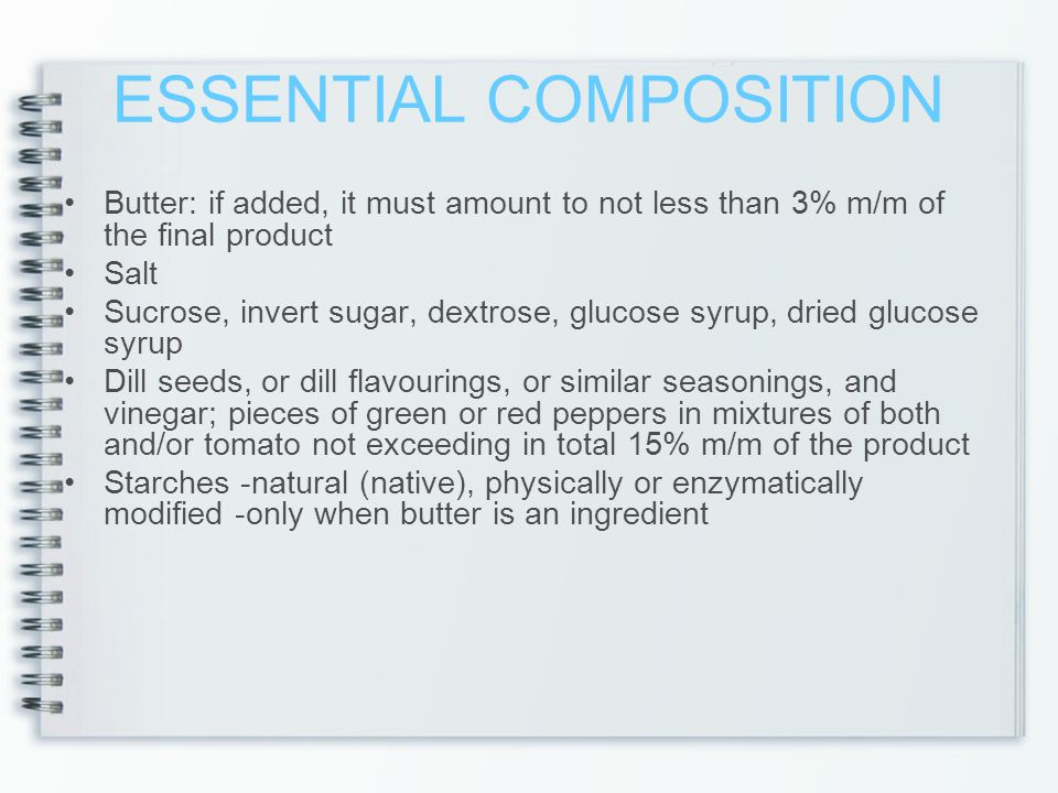 ESSENTIAL COMPOSITION Butter: if added, it must amount to not less than 3% m/m of the final product Salt Sucrose, invert sugar, dextrose, glucose syrup, dried glucose syrup Dill seeds, or dill flavourings, or similar seasonings, and vinegar; pieces of green or red peppers in mixtures of both and/or tomato not exceeding in total 15% m/m of the product Starches -natural (native), physically or enzymatically modified -only when butter is an ingredient