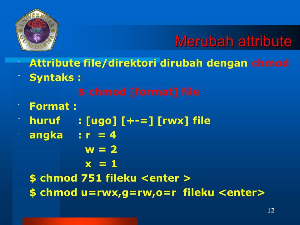 12 Merubah attribute ّ Attribute file/direktori dirubah dengan chmod ّ Syntaks : $ chmod [format] file ّ Format : ّ huruf: [ugo] [+-=] [rwx] file ّ an