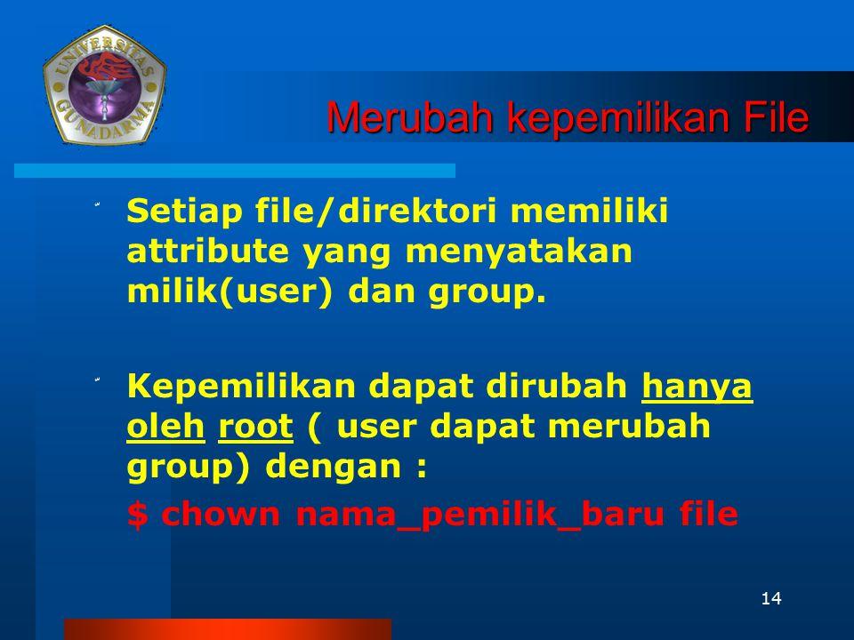 14 Merubah kepemilikan File ّ Setiap file/direktori memiliki attribute yang menyatakan milik(user) dan group. ّ Kepemilikan dapat dirubah hanya oleh r