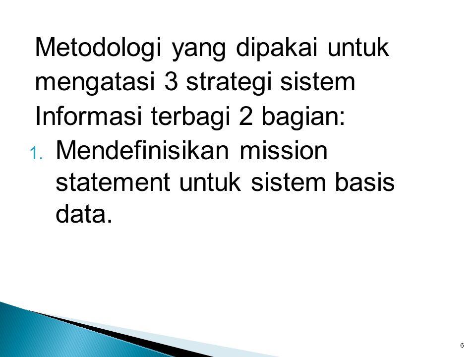 Metodologi yang dipakai untuk mengatasi 3 strategi sistem Informasi terbagi 2 bagian: 1. Mendefinisikan mission statement untuk sistem basis data. 6