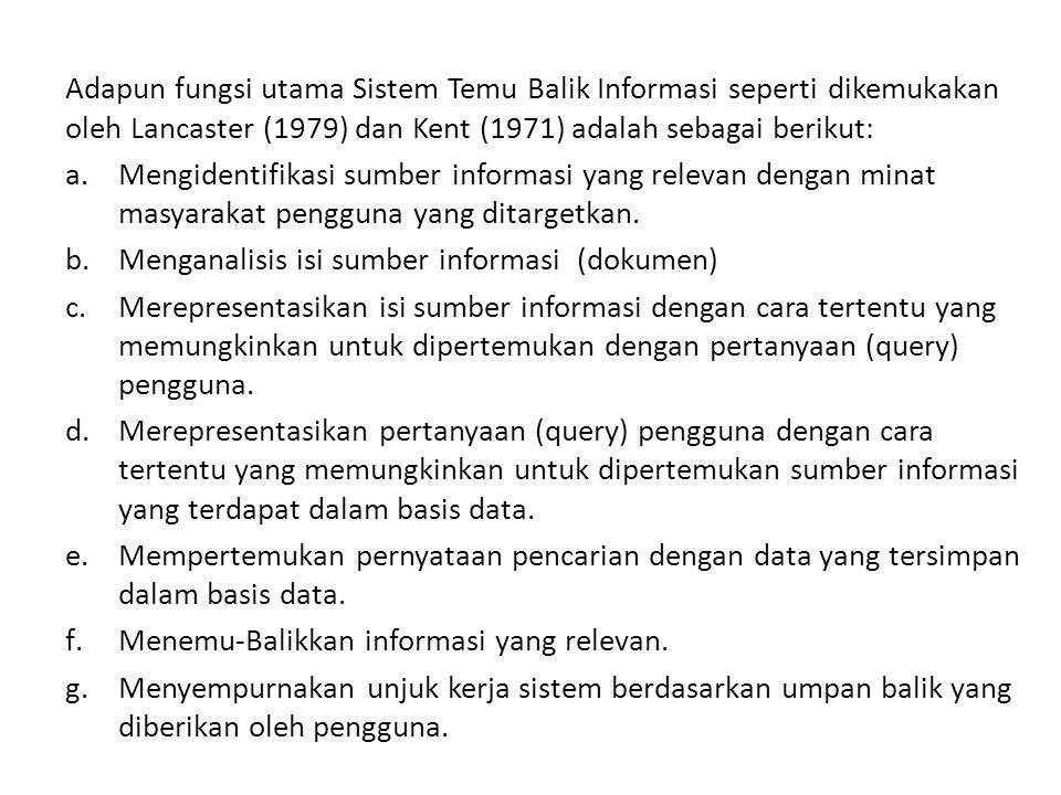 Adapun fungsi utama Sistem Temu Balik Informasi seperti dikemukakan oleh Lancaster (1979) dan Kent (1971) adalah sebagai berikut: a.Mengidentifikasi sumber informasi yang relevan dengan minat masyarakat pengguna yang ditargetkan.