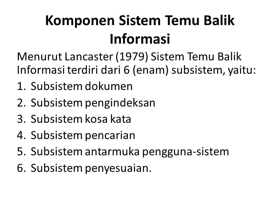Komponen Sistem Temu Balik Informasi Menurut Lancaster (1979) Sistem Temu Balik Informasi terdiri dari 6 (enam) subsistem, yaitu: 1.Subsistem dokumen 2.Subsistem pengindeksan 3.Subsistem kosa kata 4.Subsistem pencarian 5.Subsistem antarmuka pengguna-sistem 6.Subsistem penyesuaian.