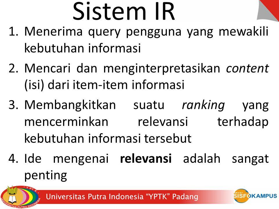 1.Menerima query pengguna yang mewakili kebutuhan informasi 2.Mencari dan menginterpretasikan content (isi) dari item-item informasi 3.Membangkitkan suatu ranking yang mencerminkan relevansi terhadap kebutuhan informasi tersebut 4.Ide mengenai relevansi adalah sangat penting Sistem IR