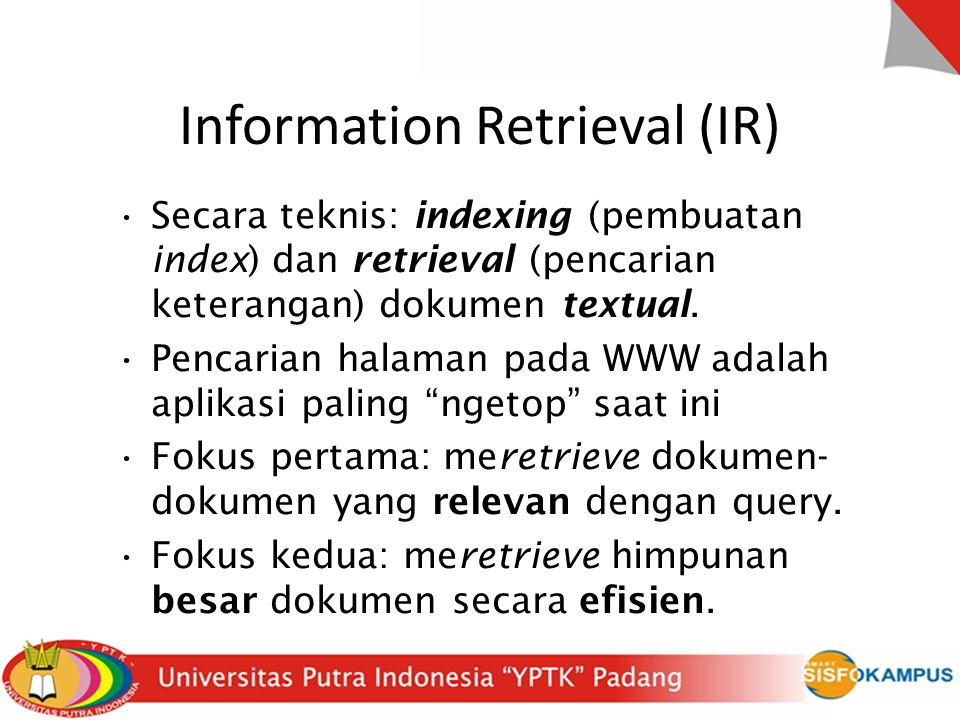 Information Retrieval (IR) Secara teknis: indexing (pembuatan index) dan retrieval (pencarian keterangan) dokumen textual.