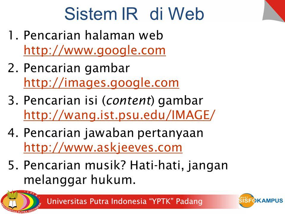 SistemIRdi Web 1.Pencarian halaman web http://www.google.com 2.Pencarian gambar http://images.google.com 3.Pencarian isi (content) gambar http://wang.ist.psu.edu/IMAGE/ 4.Pencarian jawaban pertanyaan http://www.askjeeves.com 5.Pencarian musik.
