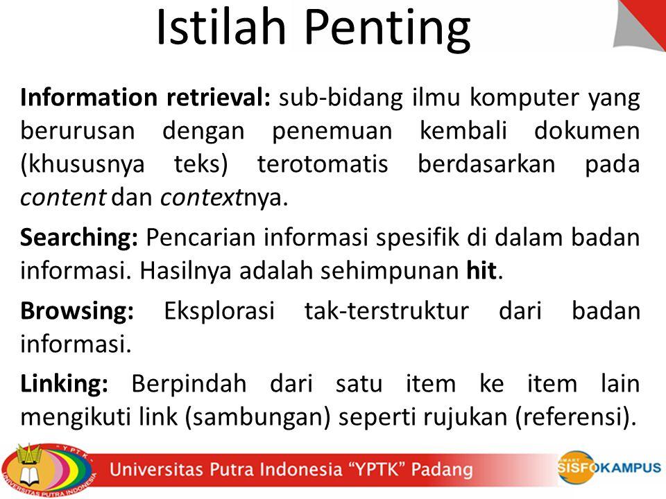 Istilah Penting Information retrieval: sub-bidang ilmu komputer yang berurusan dengan penemuan kembali dokumen (khususnya teks) terotomatis berdasarkan pada content dan contextnya.