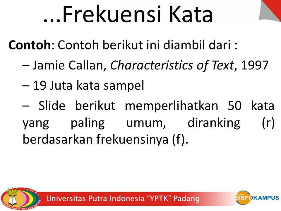 ...Frekuensi Kata Contoh: Contoh berikut ini diambil dari : – Jamie Callan, Characteristics of Text, 1997 – 19 Juta kata sampel – Slide berikut memperlihatkan 50 kata yang paling umum, diranking (r) berdasarkan frekuensinya (f).