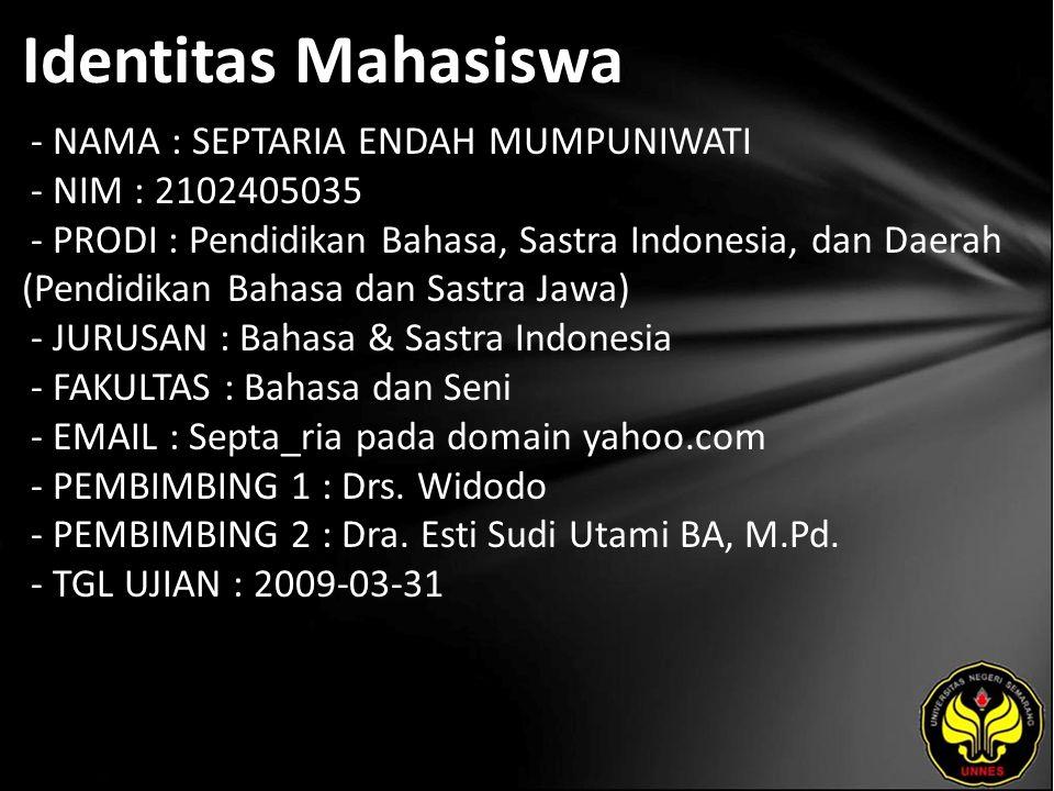Identitas Mahasiswa - NAMA : SEPTARIA ENDAH MUMPUNIWATI - NIM : 2102405035 - PRODI : Pendidikan Bahasa, Sastra Indonesia, dan Daerah (Pendidikan Bahasa dan Sastra Jawa) - JURUSAN : Bahasa & Sastra Indonesia - FAKULTAS : Bahasa dan Seni - EMAIL : Septa_ria pada domain yahoo.com - PEMBIMBING 1 : Drs.