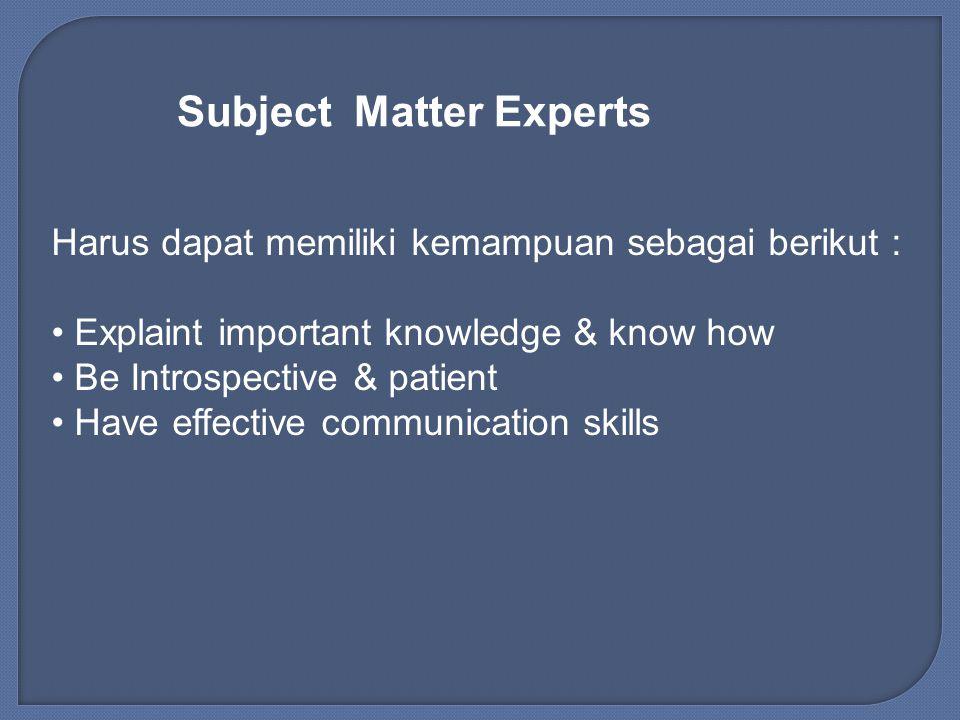 Subject Matter Experts Harus dapat memiliki kemampuan sebagai berikut : Explaint important knowledge & know how Be Introspective & patient Have effect