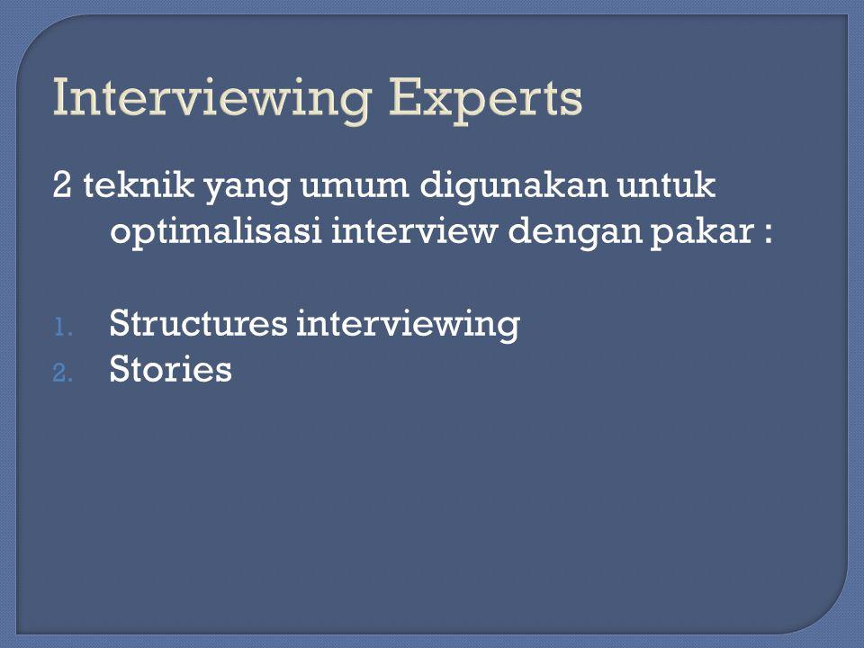 2 teknik yang umum digunakan untuk optimalisasi interview dengan pakar : 1. Structures interviewing 2. Stories