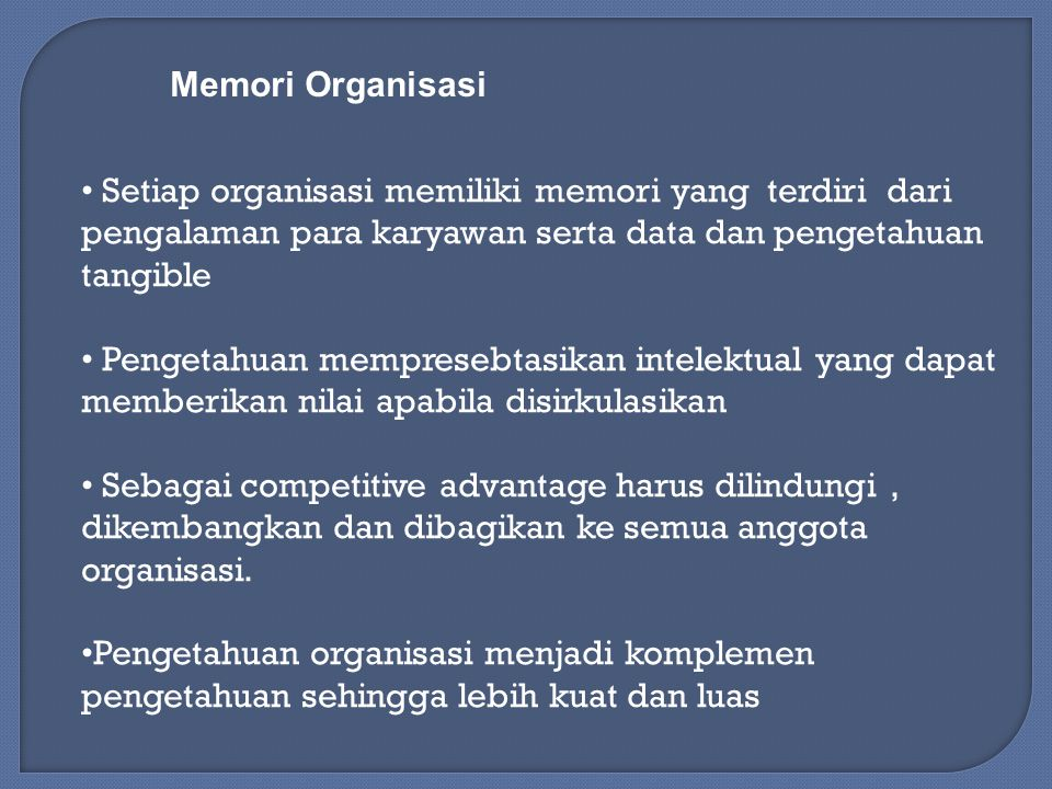 Memori Organisasi Setiap organisasi memiliki memori yang terdiri dari pengalaman para karyawan serta data dan pengetahuan tangible Pengetahuan mempresebtasikan intelektual yang dapat memberikan nilai apabila disirkulasikan Sebagai competitive advantage harus dilindungi, dikembangkan dan dibagikan ke semua anggota organisasi.