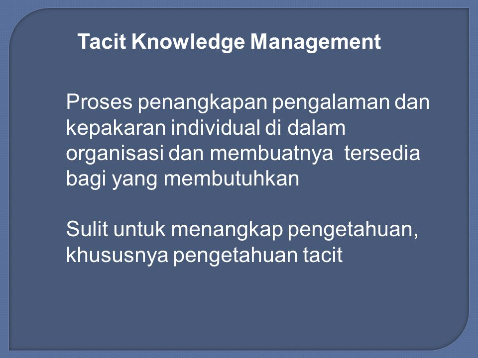 Tacit Knowledge Management Proses penangkapan pengalaman dan kepakaran individual di dalam organisasi dan membuatnya tersedia bagi yang membutuhkan Sulit untuk menangkap pengetahuan, khususnya pengetahuan tacit
