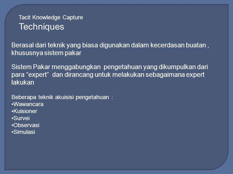 Tacit Knowledge Capture Techniques Berasal dari teknik yang biasa digunakan dalam kecerdasan buatan, khususnya sistem pakar Sistem Pakar menggabungkan pengetahuan yang dikumpulkan dari para expert dan dirancang untuk melakukan sebagaimana expert lakukan Beberapa teknik akuisisi pengetahuan : Wawancara Kuisioner Survei Observasi Simulasi