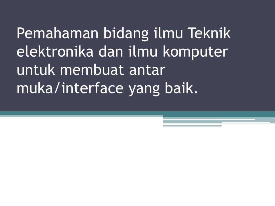 Pemahaman bidang ilmu Teknik elektronika dan ilmu komputer untuk membuat antar muka/interface yang baik.