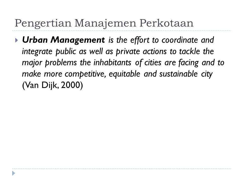 Pengertian Manajemen Perkotaan  Urban Management is the effort to coordinate and integrate public as well as private actions to tackle the major problems the inhabitants of cities are facing and to make more competitive, equitable and sustainable city (Van Dijk, 2000)