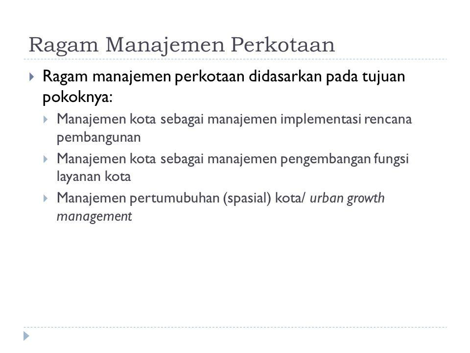 Ragam Manajemen Perkotaan  Ragam manajemen perkotaan didasarkan pada tujuan pokoknya:  Manajemen kota sebagai manajemen implementasi rencana pembang