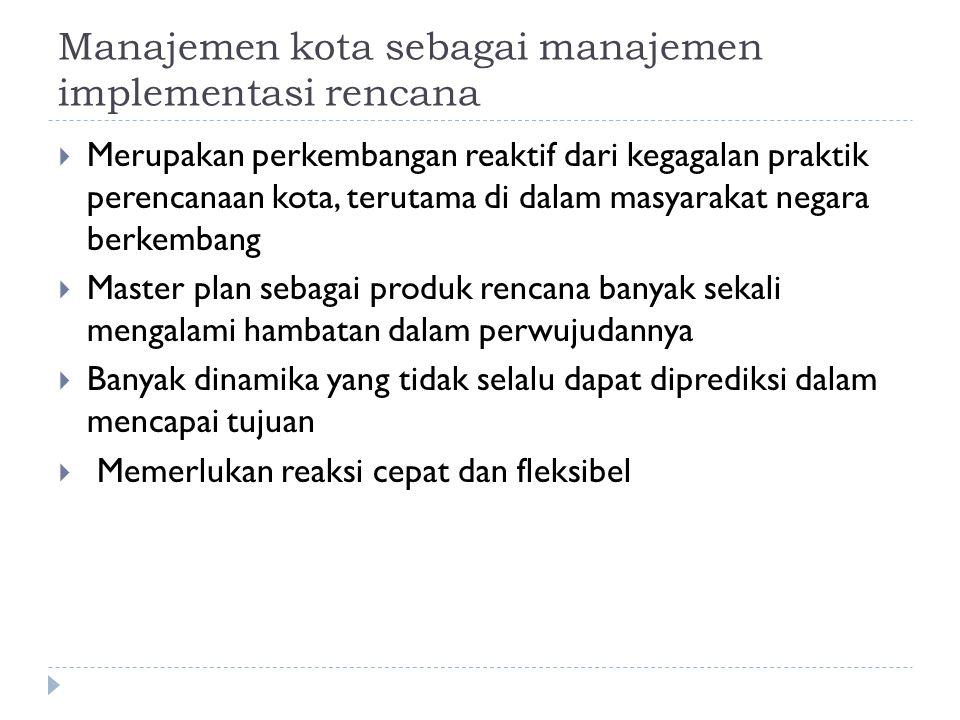 Manajemen kota sebagai manajemen implementasi rencana  Merupakan perkembangan reaktif dari kegagalan praktik perencanaan kota, terutama di dalam masy