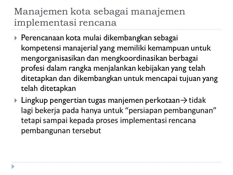 Manajemen kota sebagai manajemen implementasi rencana  Perencanaan kota mulai dikembangkan sebagai kompetensi manajerial yang memiliki kemampuan untu