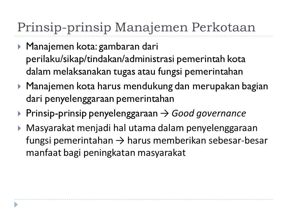 Prinsip-prinsip Manajemen Perkotaan  Manajemen kota: gambaran dari perilaku/sikap/tindakan/administrasi pemerintah kota dalam melaksanakan tugas atau