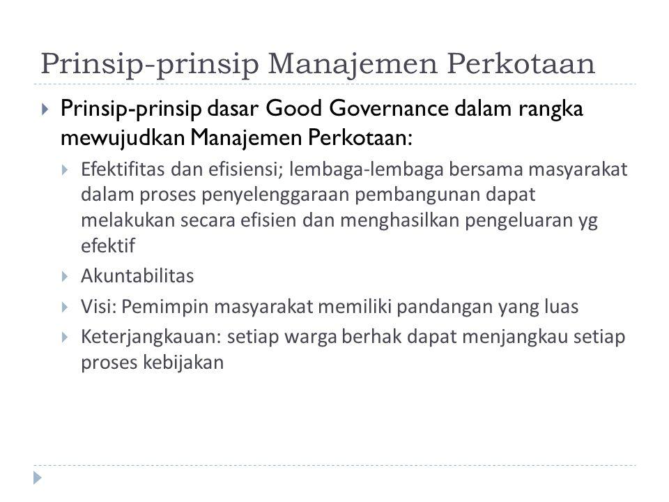 Prinsip-prinsip Manajemen Perkotaan  Prinsip-prinsip dasar Good Governance dalam rangka mewujudkan Manajemen Perkotaan:  Efektifitas dan efisiensi;