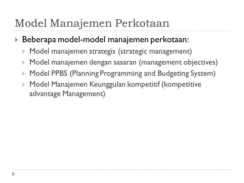 Model Manajemen Perkotaan  Beberapa model-model manajemen perkotaan:  Model manajemen strategis (strategic management)  Model manajemen dengan sasa