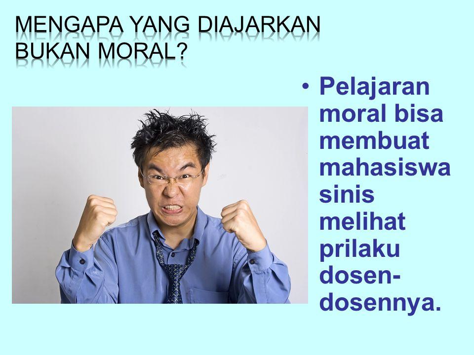 Pelajaran moral bisa membuat mahasiswa sinis melihat prilaku dosen- dosennya.