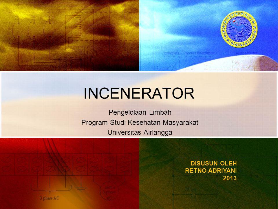 INCENERATOR DISUSUN OLEH RETNO ADRIYANI 2013 Pengelolaan Limbah Program Studi Kesehatan Masyarakat Universitas Airlangga