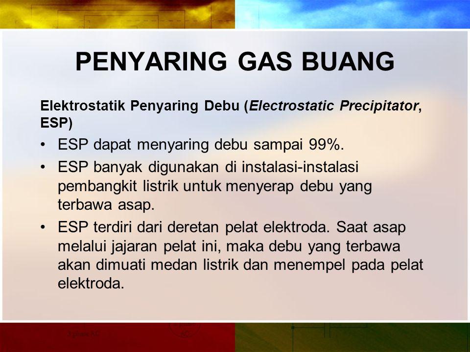PENYARING GAS BUANG Elektrostatik Penyaring Debu (Electrostatic Precipitator, ESP) ESP dapat menyaring debu sampai 99%.