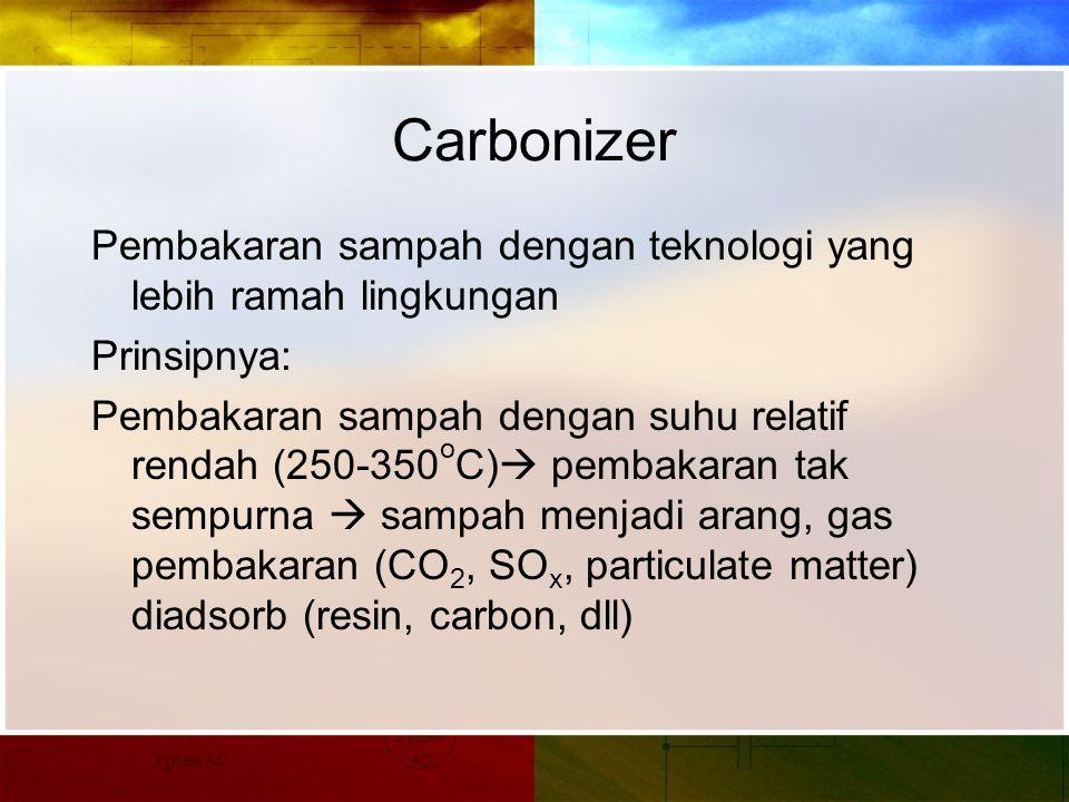Carbonizer Pembakaran sampah dengan teknologi yang lebih ramah lingkungan Prinsipnya: Pembakaran sampah dengan suhu relatif rendah (250-350 o C)  pembakaran tak sempurna  sampah menjadi arang, gas pembakaran (CO 2, SO x, particulate matter) diadsorb (resin, carbon, dll)