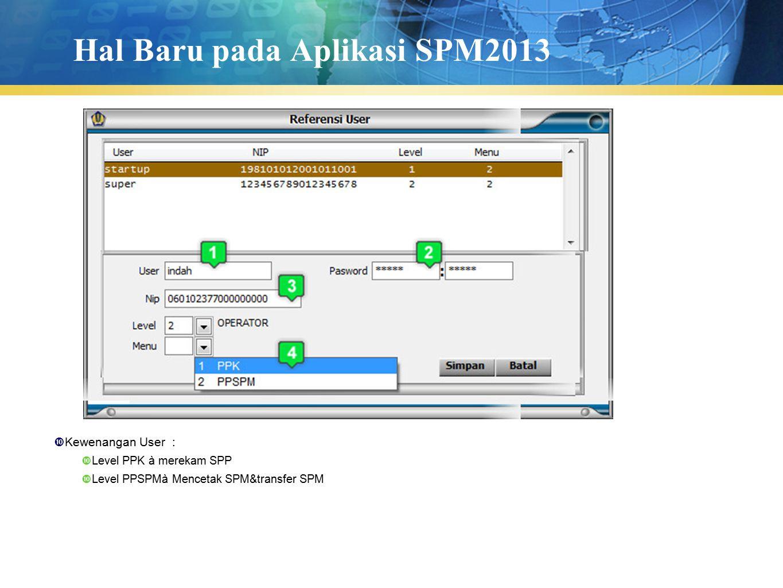 Hal Baru pada Aplikasi SPM2013  Kewenangan User :  Level PPK à merekam SPP  Level PPSPMà Mencetak SPM&transfer SPM