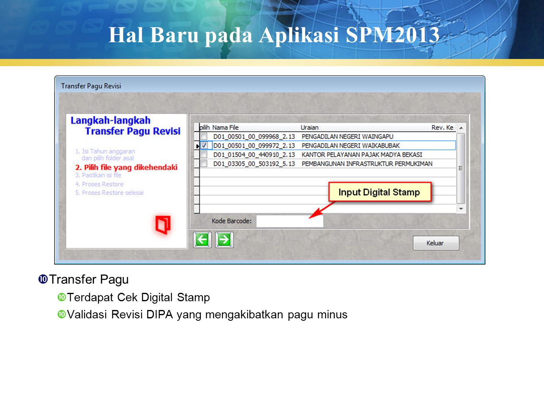 Hal Baru pada Aplikasi SPM2013  Transfer Pagu  Terdapat Cek Digital Stamp  Validasi Revisi DIPA yang mengakibatkan pagu minus
