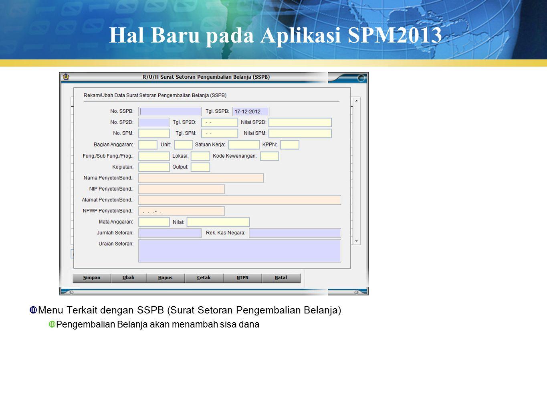Hal Baru pada Aplikasi SPM2013  Menu Terkait dengan SSPB (Surat Setoran Pengembalian Belanja)  Pengembalian Belanja akan menambah sisa dana