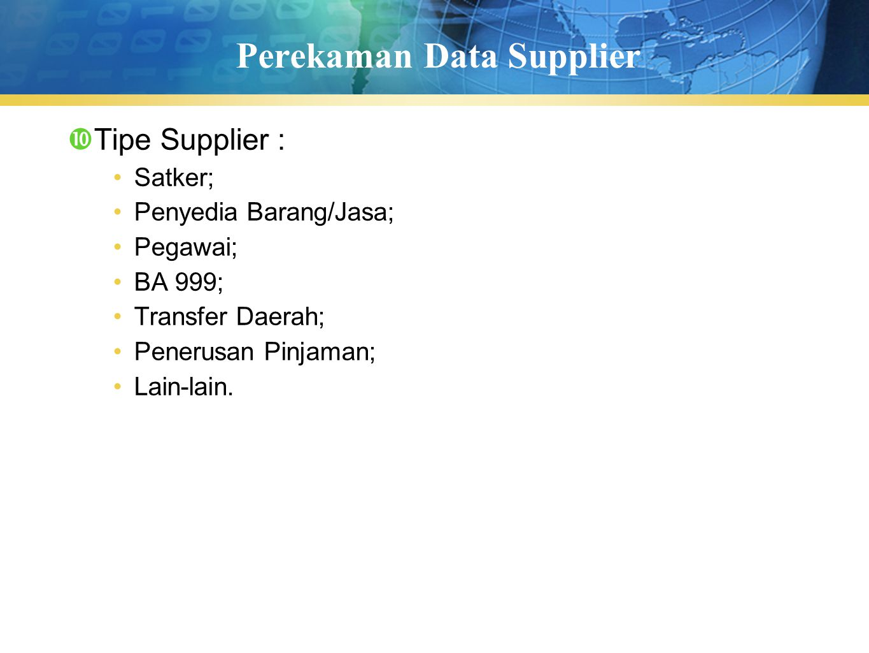 Perekaman Data Supplier  Tipe Supplier : Satker; Penyedia Barang/Jasa; Pegawai; BA 999; Transfer Daerah; Penerusan Pinjaman; Lain-lain.