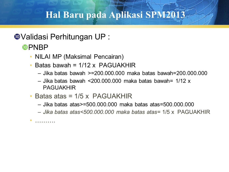Hal Baru pada Aplikasi SPM2013  Validasi Perhitungan UP :  PNBP NILAI MP (Maksimal Pencairan) Batas bawah = 1/12 x PAGUAKHIR –Jika batas bawah >=200