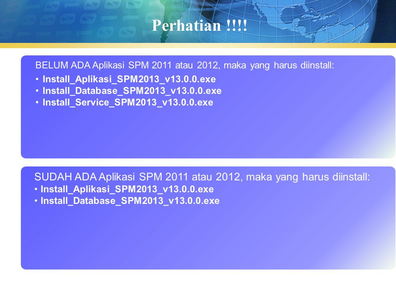 Perhatian !!!! BELUM ADA Aplikasi SPM 2011 atau 2012, maka yang harus diinstall: Install_Aplikasi_SPM2013_v13.0.0.exe Install_Database_SPM2013_v13.0.0